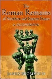 The Roman Remains of Northern and eastern France: a Guidebook by James Bromwich